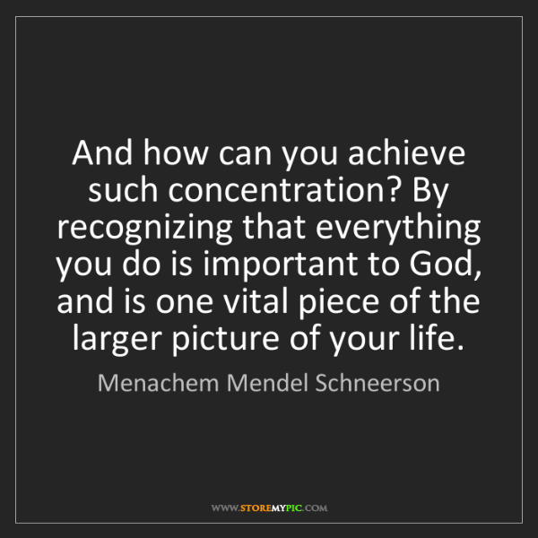 Menachem Mendel Schneerson: And how can you achieve such concentration? By recognizing...