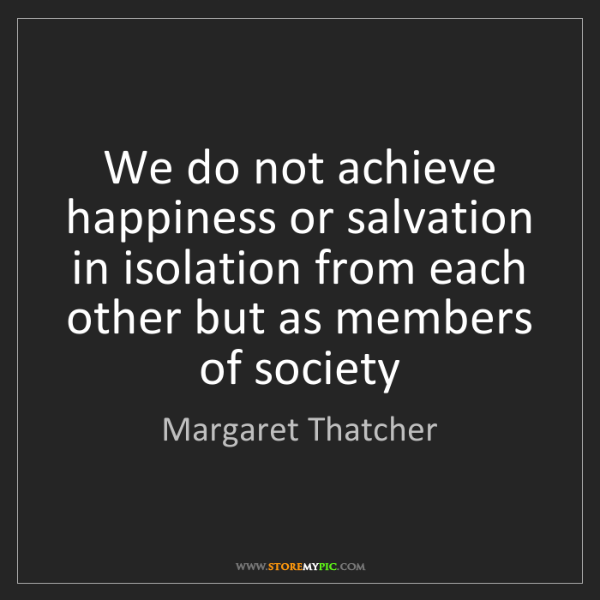 Margaret Thatcher: We do not achieve happiness or salvation in isolation...