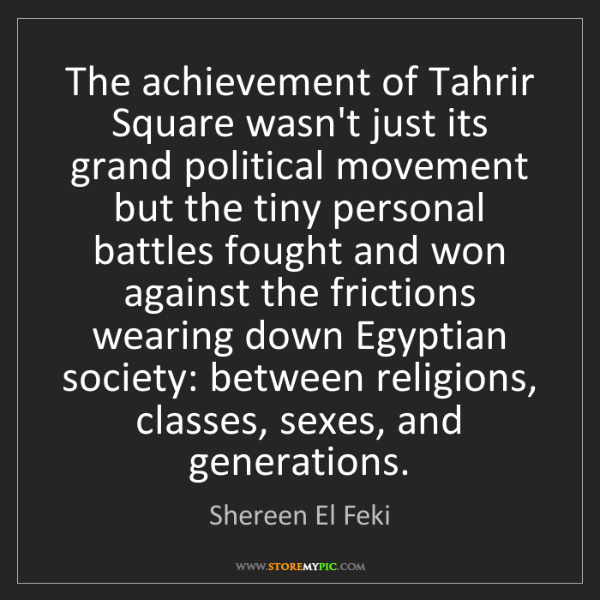 Shereen El Feki: The achievement of Tahrir Square wasn't just its grand...
