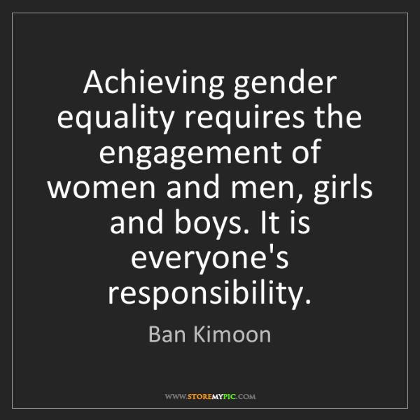 Ban Kimoon: Achieving gender equality requires the engagement of...