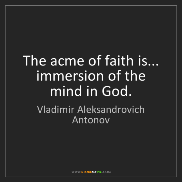 Vladimir Aleksandrovich Antonov: The acme of faith is... immersion of the mind in God.