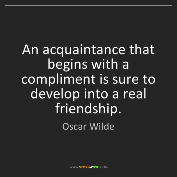 Oscar Wilde: An acquaintance that begins with a compliment is sure...