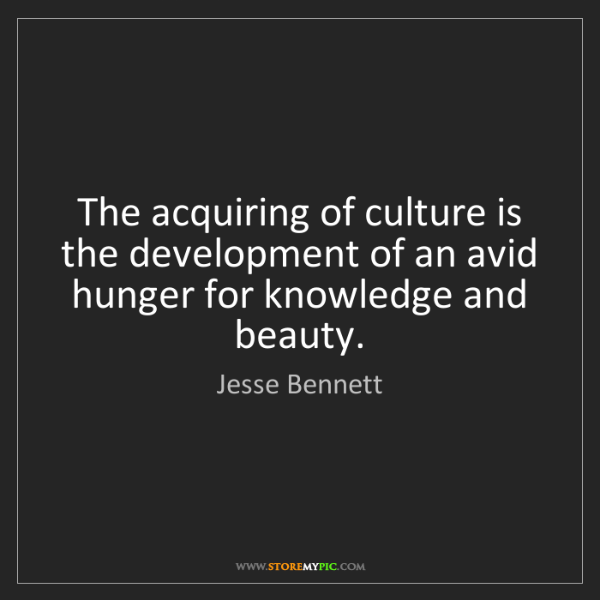 Jesse Bennett: The acquiring of culture is the development of an avid...
