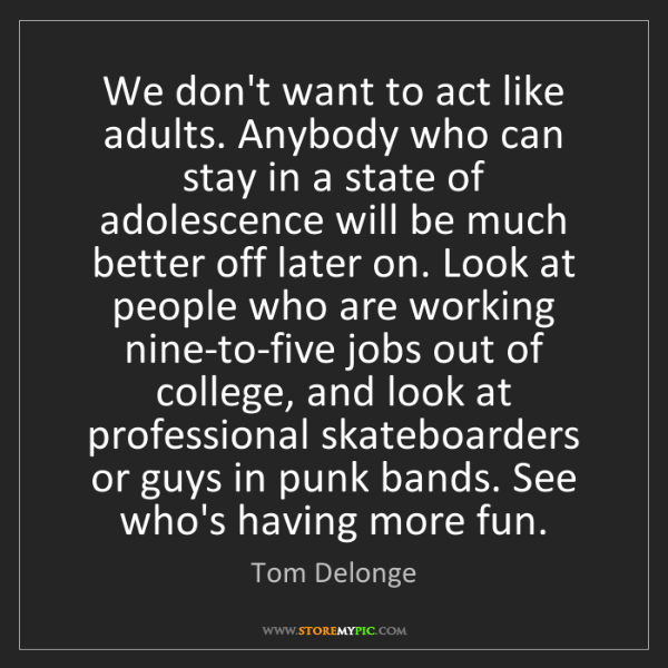 Tom Delonge: We don't want to act like adults. Anybody who can stay...