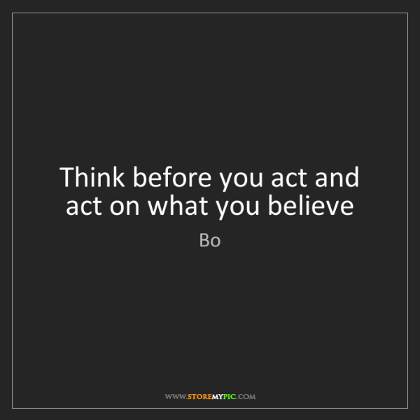 Bo: Think before you act and act on what you believe