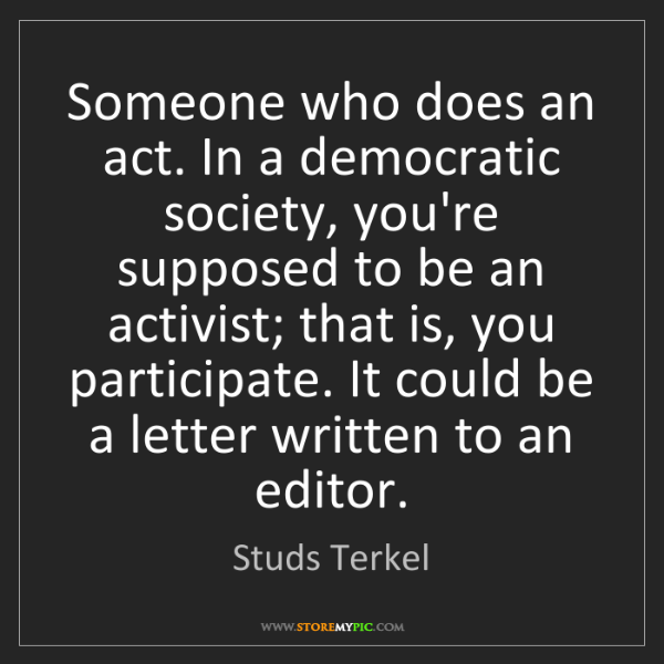 Studs Terkel: Someone who does an act. In a democratic society, you're...