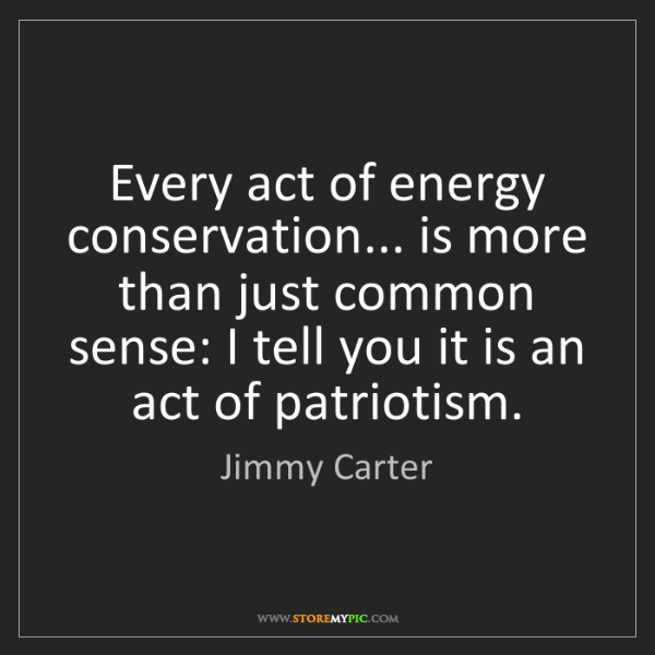Jimmy Carter: Every act of energy conservation... is more than just...