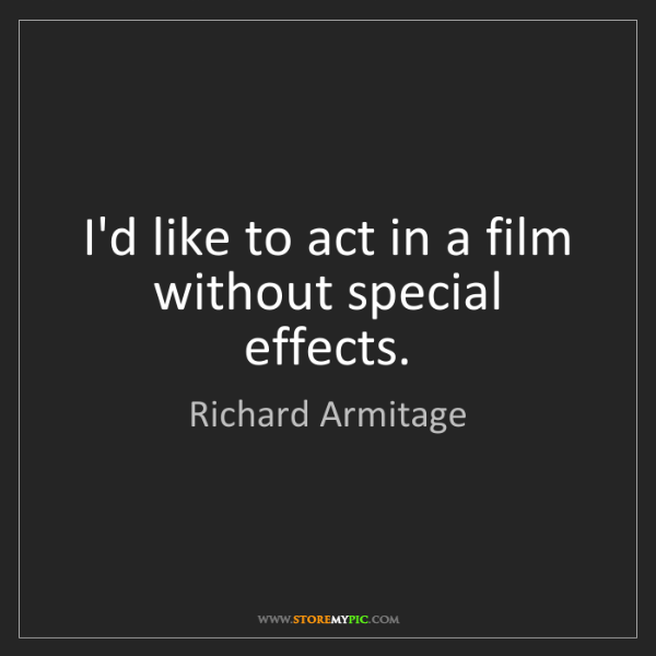 Richard Armitage: I'd like to act in a film without special effects.