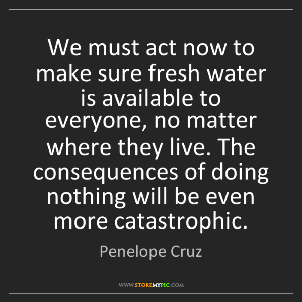 Penelope Cruz: We must act now to make sure fresh water is available...