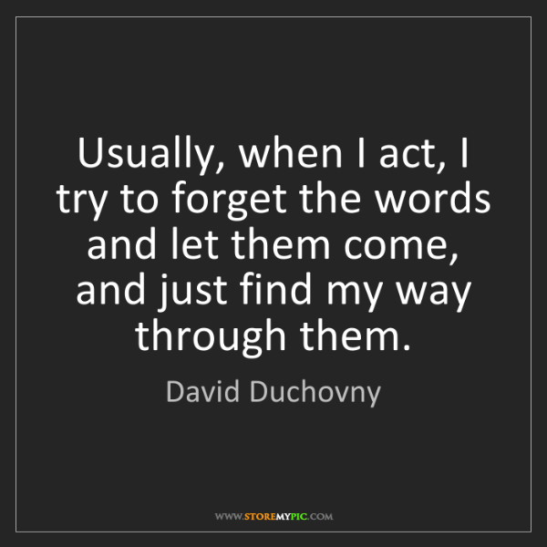 David Duchovny: Usually, when I act, I try to forget the words and let...