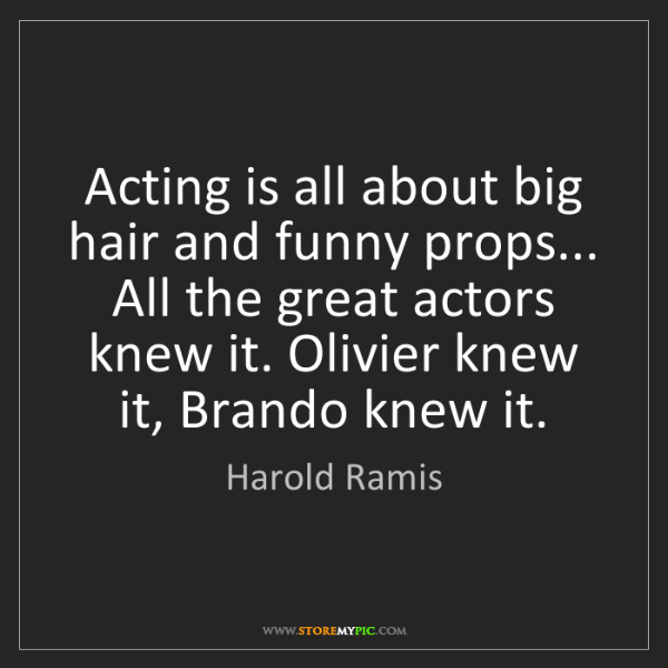 Harold Ramis: Acting is all about big hair and funny props... All the...