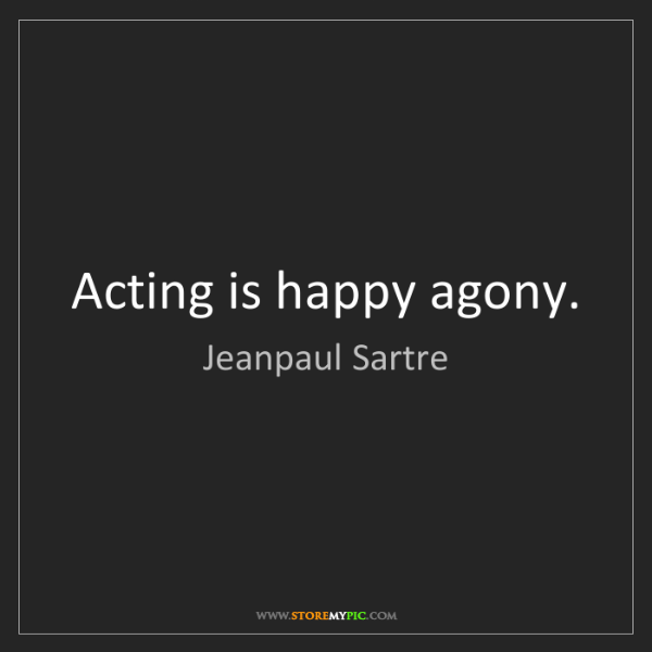 Jeanpaul Sartre: Acting is happy agony.