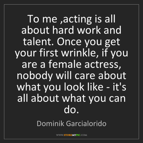 Dominik Garcialorido: To me ,acting is all about hard work and talent. Once...