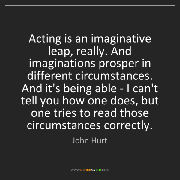 John Hurt: Acting is an imaginative leap, really. And imaginations...