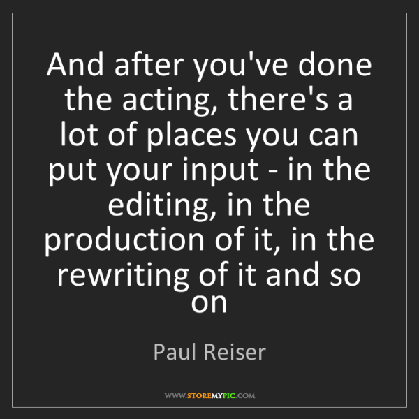 Paul Reiser: And after you've done the acting, there's a lot of places...