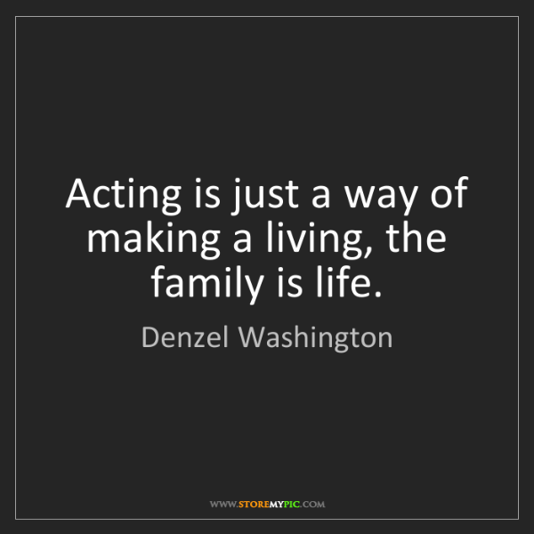 Denzel Washington: Acting is just a way of making a living, the family is...