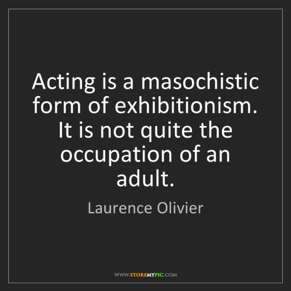 Laurence Olivier: Acting is a masochistic form of exhibitionism. It is...