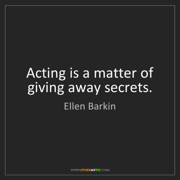 Ellen Barkin: Acting is a matter of giving away secrets.