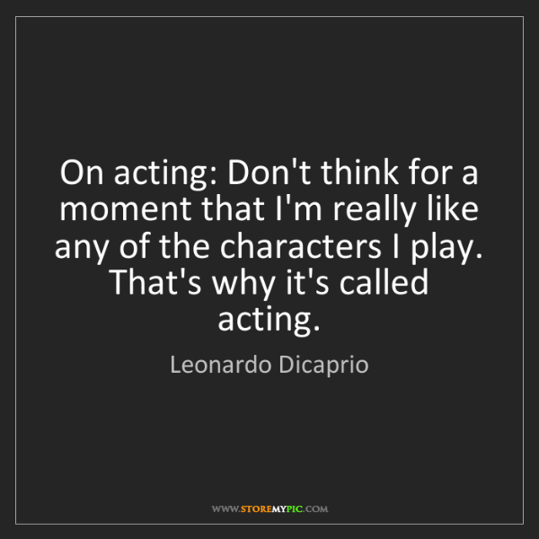 Leonardo Dicaprio: On acting: Don't think for a moment that I'm really like...