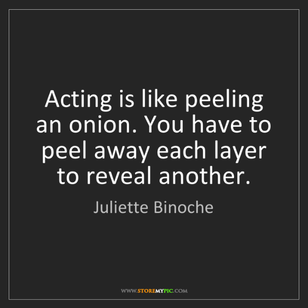 Juliette Binoche: Acting is like peeling an onion. You have to peel away...