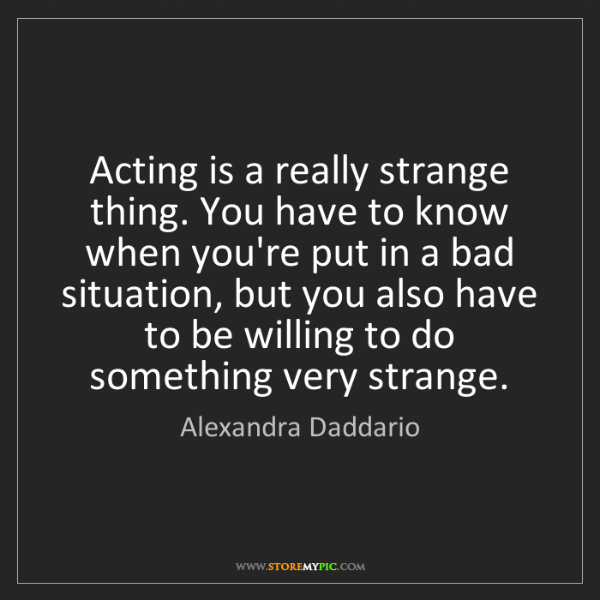 Alexandra Daddario: Acting is a really strange thing. You have to know when...
