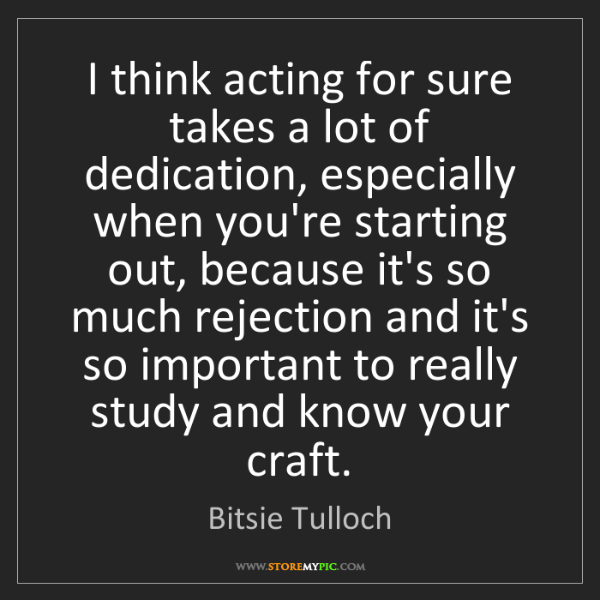 Bitsie Tulloch: I think acting for sure takes a lot of dedication, especially...