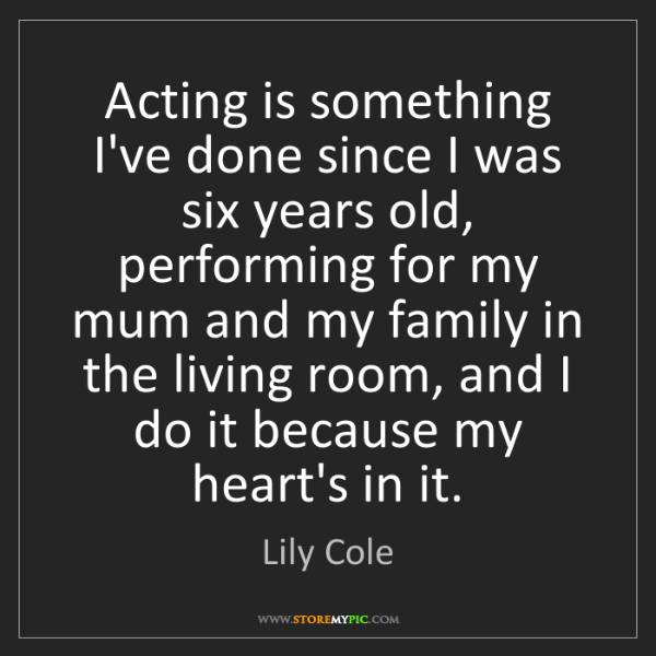 Lily Cole: Acting is something I've done since I was six years old,...