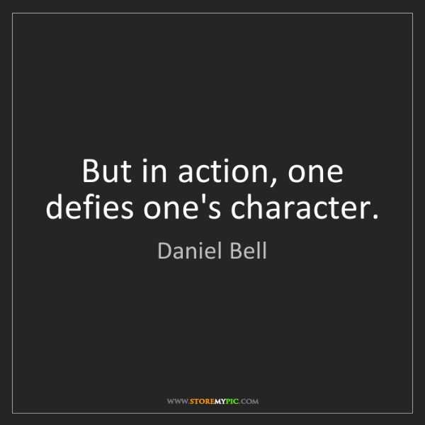 Daniel Bell: But in action, one defies one's character.