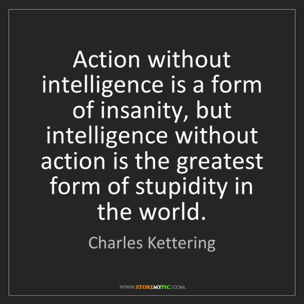 Charles Kettering: Action without intelligence is a form of insanity, but...