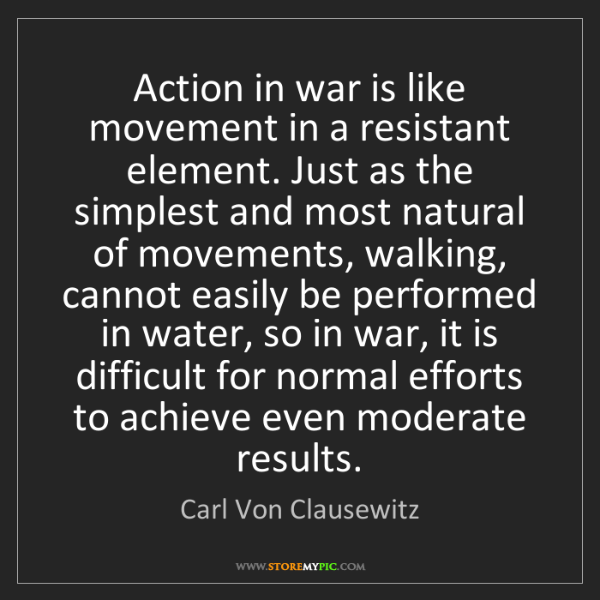 Carl Von Clausewitz: Action in war is like movement in a resistant element....