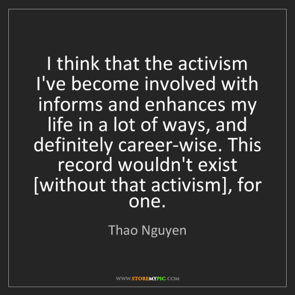 Thao Nguyen: I think that the activism I've become involved with informs...