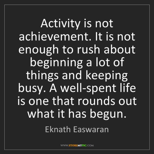 Eknath Easwaran: Activity is not achievement. It is not enough to rush...