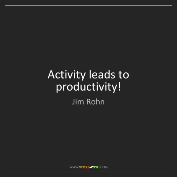 Jim Rohn: Activity leads to productivity!
