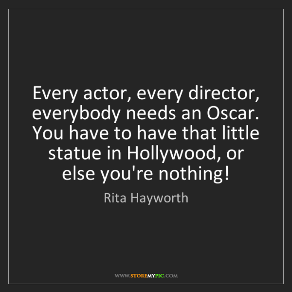 Rita Hayworth: Every actor, every director, everybody needs an Oscar....