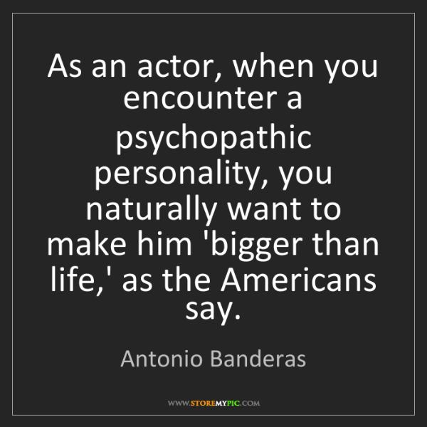 Antonio Banderas: As an actor, when you encounter a psychopathic personality,...