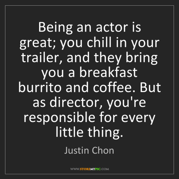 Justin Chon: Being an actor is great; you chill in your trailer, and...