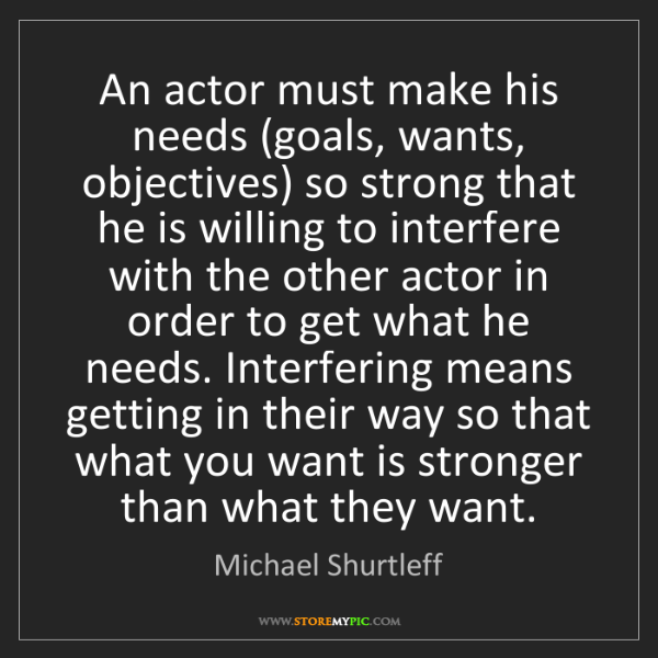 Michael Shurtleff: An actor must make his needs (goals, wants, objectives)...