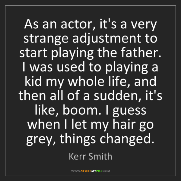 Kerr Smith: As an actor, it's a very strange adjustment to start...