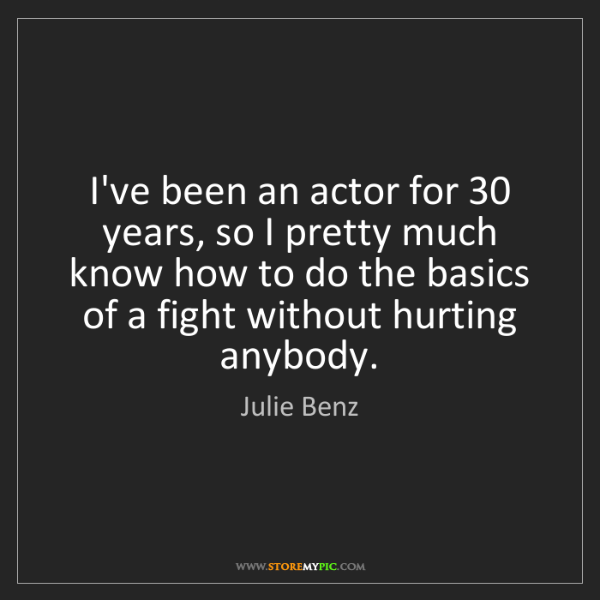 Julie Benz: I've been an actor for 30 years, so I pretty much know...