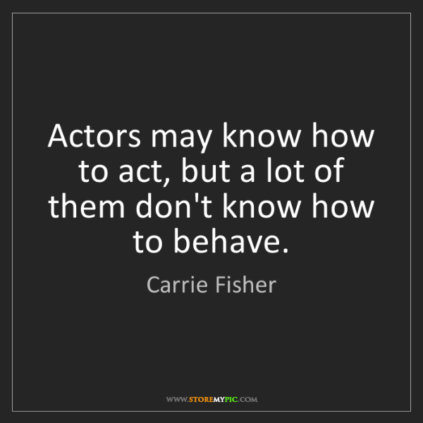 Carrie Fisher: Actors may know how to act, but a lot of them don't know...