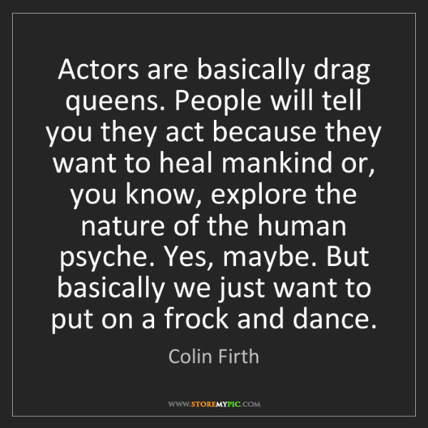 Colin Firth: Actors are basically drag queens. People will tell you...