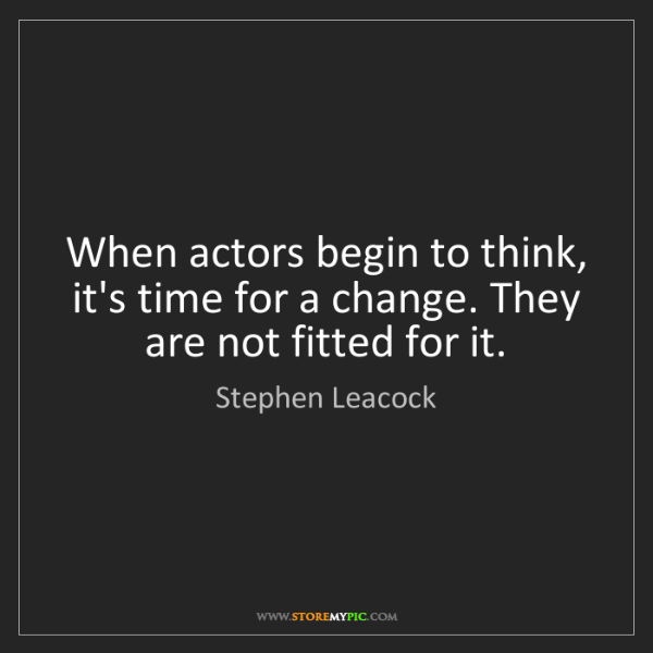 Stephen Leacock: When actors begin to think, it's time for a change. They...