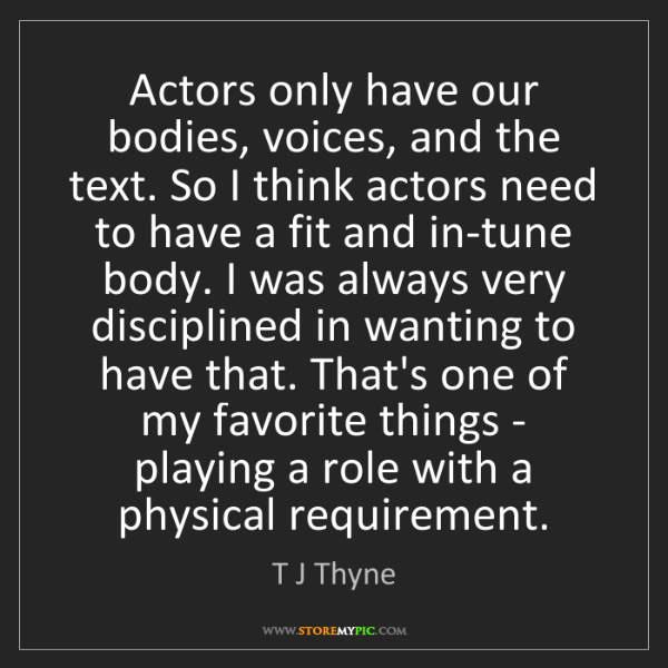 T J Thyne: Actors only have our bodies, voices, and the text. So...