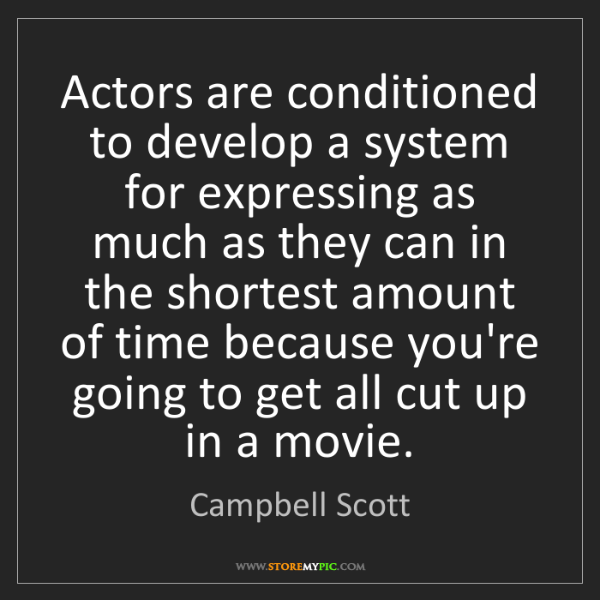 Campbell Scott: Actors are conditioned to develop a system for expressing...
