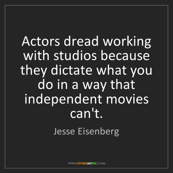 Jesse Eisenberg: Actors dread working with studios because they dictate...