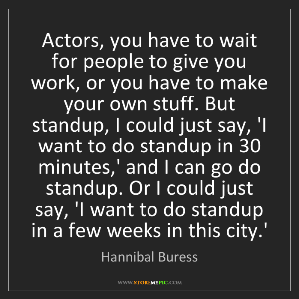 Hannibal Buress: Actors, you have to wait for people to give you work,...
