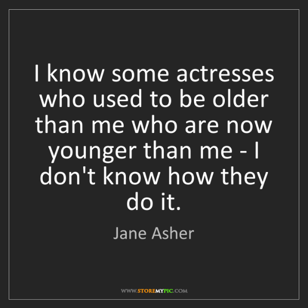 Jane Asher: I know some actresses who used to be older than me who...