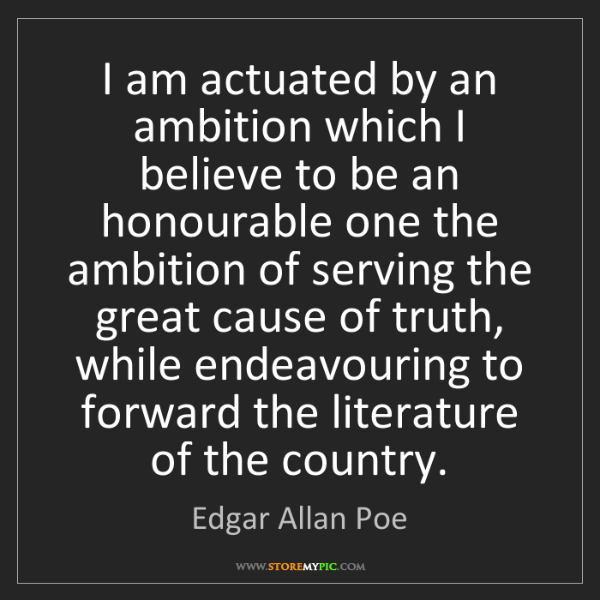 Edgar Allan Poe: I am actuated by an ambition which I believe to be an...