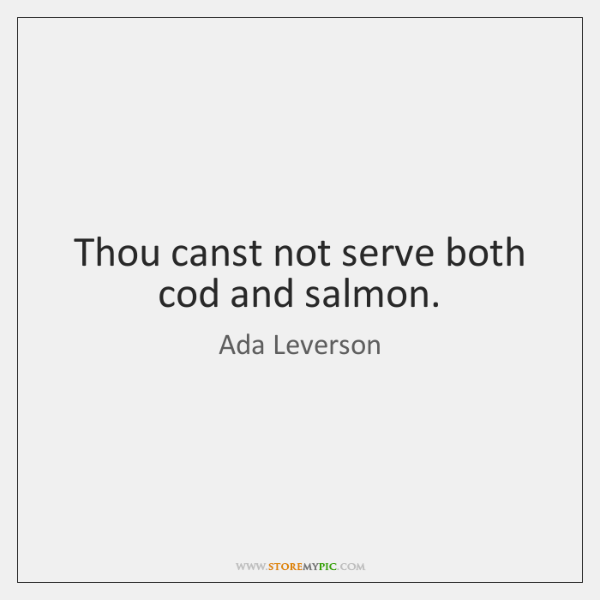 Thou canst not serve both cod and salmon.