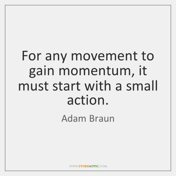 For any movement to gain momentum, it must start with a small ...